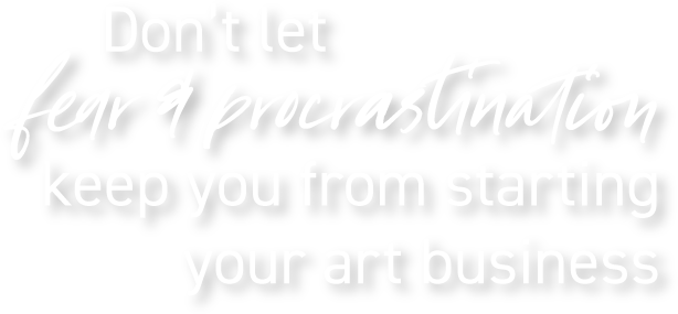 Don't let fear & procrastination keep you from starting your art business